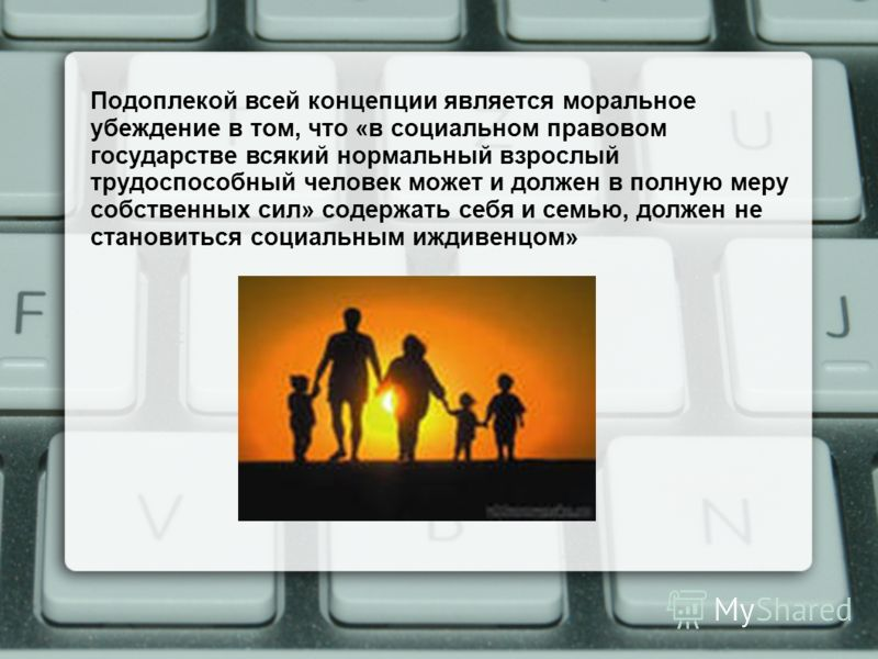 Подоплекой всей концепции является моральное убеждение в том, что «в социальном правовом государстве всякий нормальный взрослый трудоспособный человек может и должен в полную меру собственных сил» содержать себя и семью, должен не становиться социаль