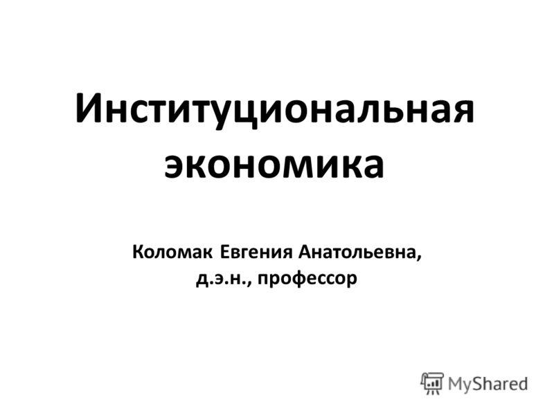Институциональная экономика Коломак Евгения Анатольевна, д.э.н., профессор