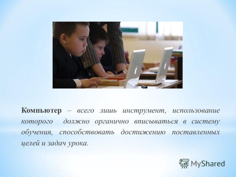 Компьютер – всего лишь инструмент, использование которого должно органично вписываться в систему обучения, способствовать достижению поставленных целей и задач урока.