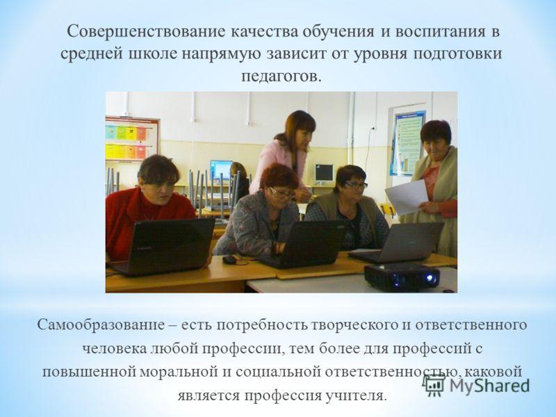 Совершенствование качества обучения и воспитания в средней школе напрямую зависит от уровня подготовки педагогов. Самообразование – есть потребность творческого и ответственного человека любой профессии, тем более для профессий с повышенной моральной
