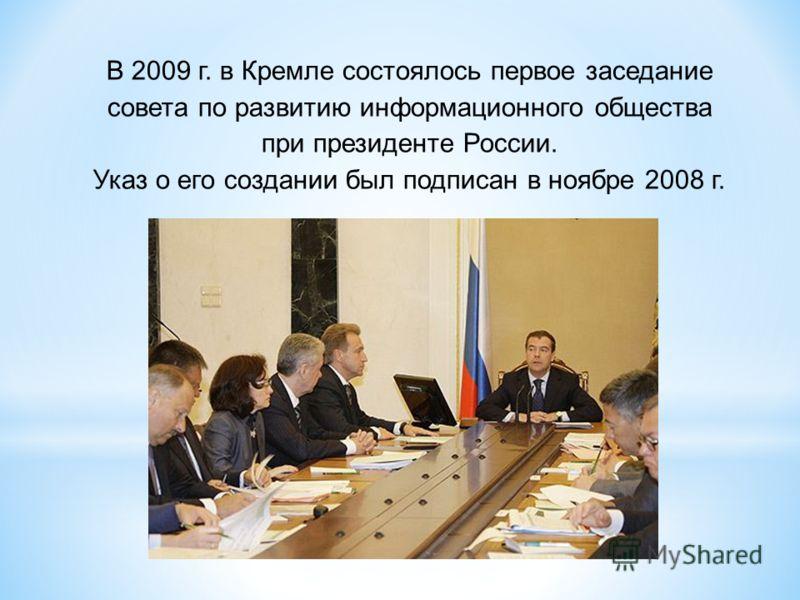 В 2009 г. в Кремле состоялось первое заседание совета по развитию информационного общества при президенте России. Указ о его создании был подписан в ноябре 2008 г.