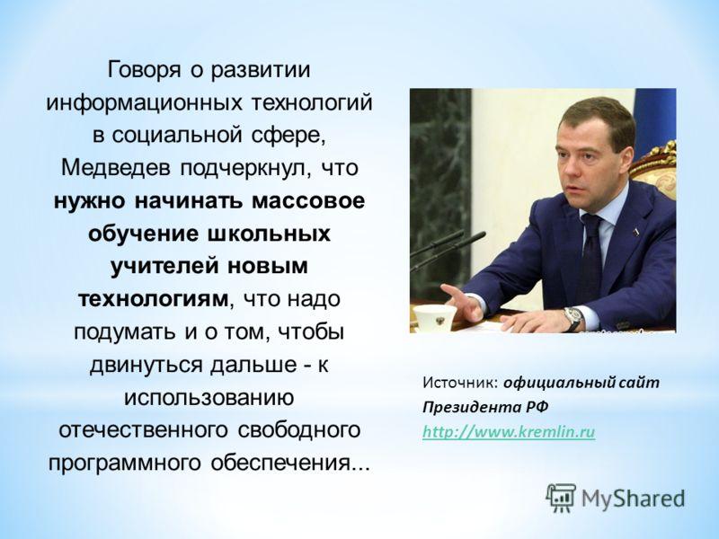 Говоря о развитии информационных технологий в социальной сфере, Медведев подчеркнул, что нужно начинать массовое обучение школьных учителей новым технологиям, что надо подумать и о том, чтобы двинуться дальше - к использованию отечественного свободно
