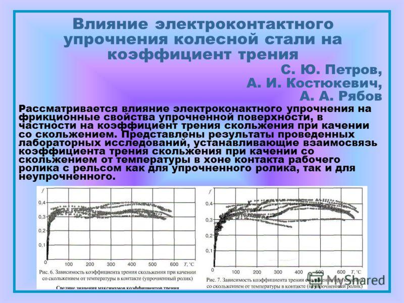 Влияние электроконтактного упрочнения колесной стали на коэффициент трения С. Ю. Петров, А. И. Костюкевич, А. А. Рябов Рассматривается влияние электроконактного упрочнения на фрикционные свойства упрочненной поверхности, в частности на коэффициент тр