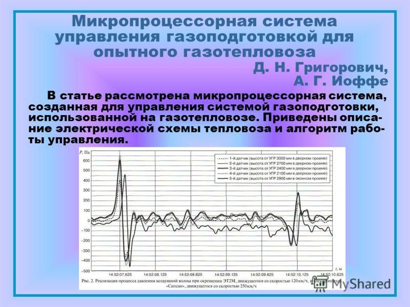 Микропроцессорная система управления газоподготовкой для опытного газотепловоза Д. Н. Григорович, А. Г. Иоффе В статье рассмотрена микропроцессорная система, созданная для управления системой газоподготовки, использованной на газотепловозе. Приведены