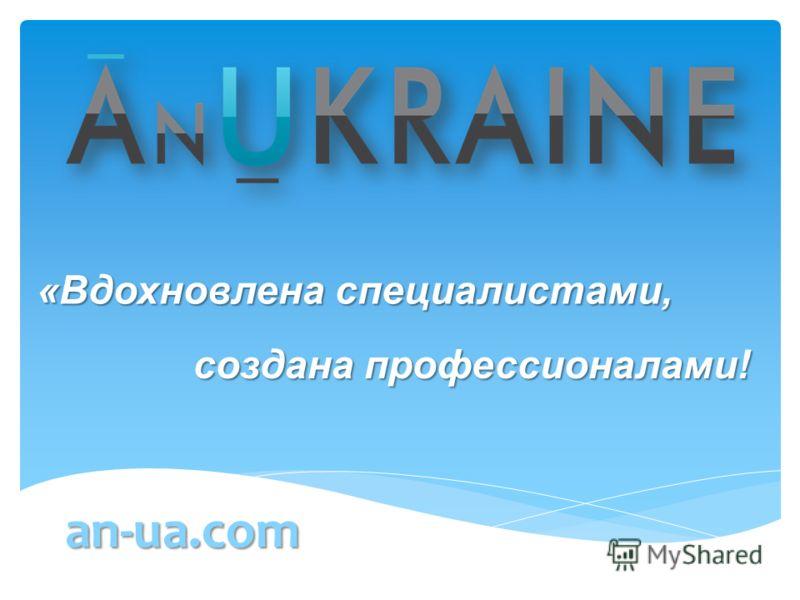 создана профессионалами! создана профессионалами! an-ua.com «Вдохновлена специалистами, «Вдохновлена специалистами,