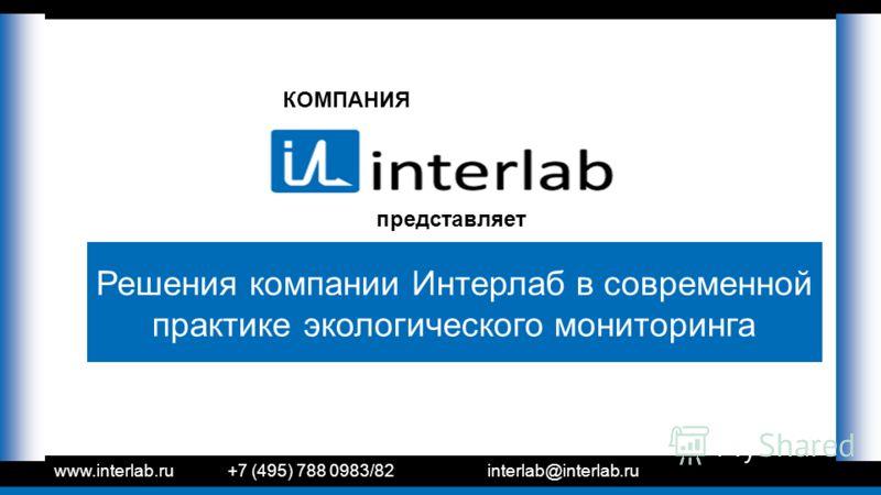 КОМПАНИЯ представляет www.interlab.ru+7 (495) 788 0983/82interlab@interlab.ru Решения компании Интерлаб в современной практике экологического мониторинга
