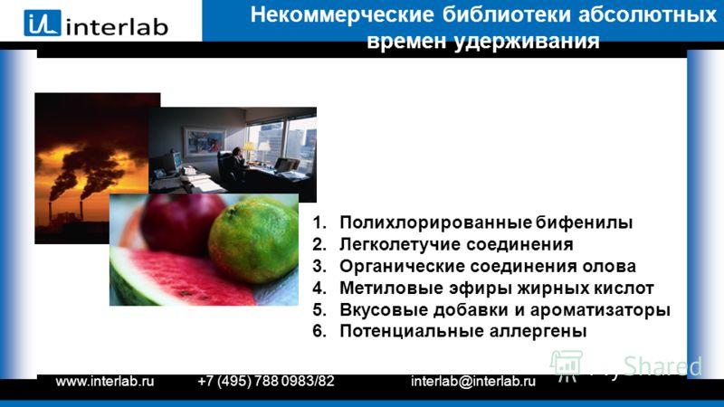 www.interlab.ru+7 (495) 788 0983/82interlab@interlab.ru Некоммерческие библиотеки абсолютных времен удерживания 1.Полихлорированные бифенилы 2.Легколетучие соединения 3.Органические соединения олова 4.Метиловые эфиры жирных кислот 5.Вкусовые добавки