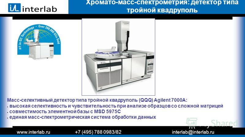 www.interlab.ru+7 (495) 788 0983/82interlab@interlab.ru Хромато-масс-спектрометрия: детектор типа тройной квадруполь Масс-селективный детектор типа тройной квадруполь (QQQ) Agilent 7000А: высокая селективность и чувствительность при анализе образцов
