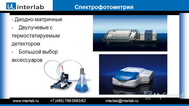 Спектрофотометрия - Диодно-матричные -Двулучевые с термостатируемым детектором -Большой выбор аксессуаров www.interlab.ru+7 (495) 788 0983/82interlab@interlab.ru