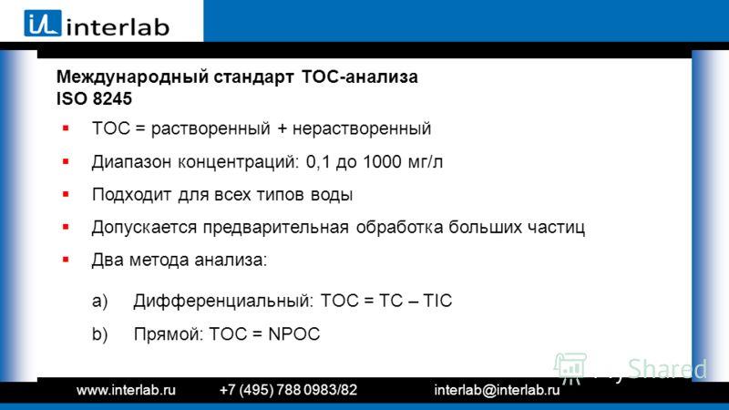 Международный стандарт TOC-анализа ISO 8245 TOC = растворенный + нерастворенный Диапазон концентраций: 0,1 до 1000 мг/л Подходит для всех типов воды Допускается предварительная обработка больших частиц Два метода анализа: a) Дифференциальный: TOC = T