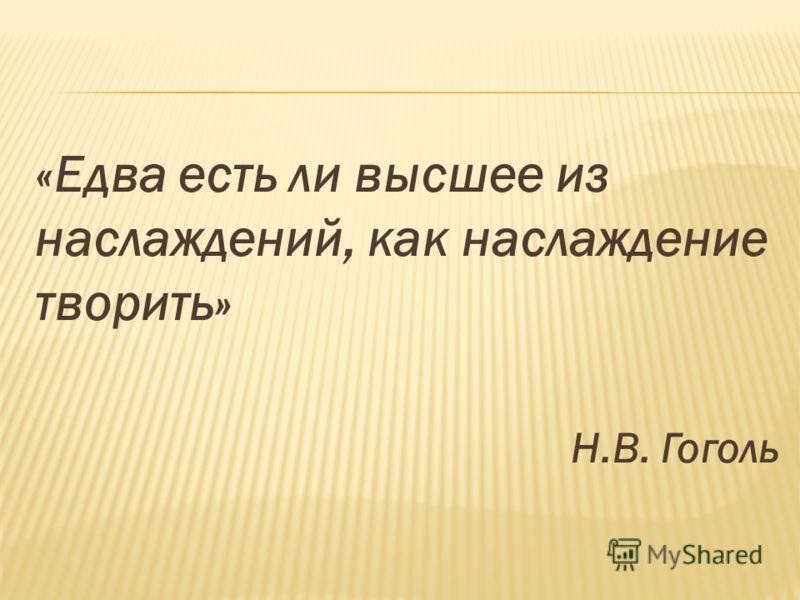 «Едва есть ли высшее из наслаждений, как наслаждение творить» Н.В. Гоголь