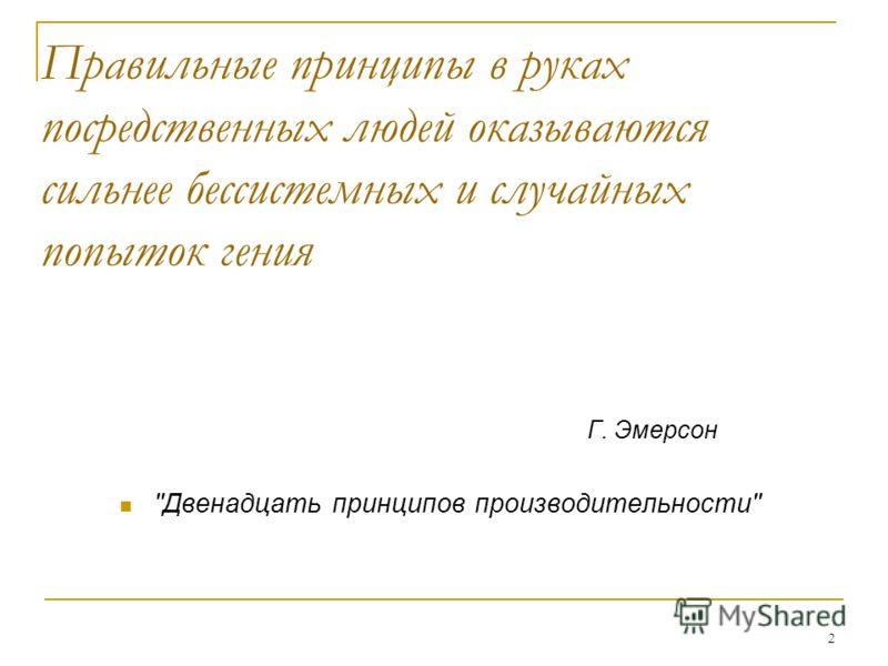 2 Правильные принципы в руках посредственных людей оказываются сильнее бессистемных и случайных попыток гения Г. Эмерсон Двенадцать принципов производительности