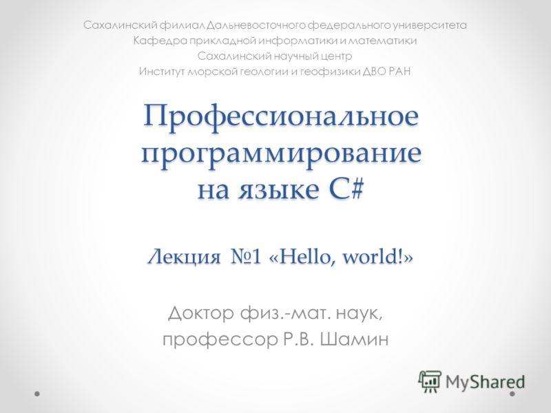 Профессиональное программирование на языке C# Лекция 1 «Hello, world!» Доктор физ.-мат. наук, профессор Р.В. Шамин Сахалинский филиал Дальневосточного федерального университета Кафедра прикладной информатики и математики Сахалинский научный центр Инс