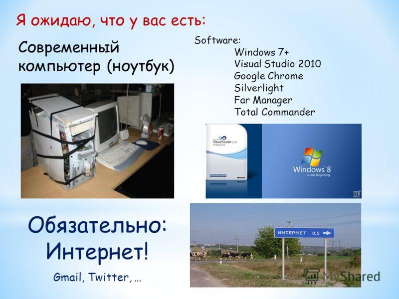 Я ожидаю, что у вас есть: Современный компьютер (ноутбук) Software: Windows 7+ Visual Studio 2010 Google Chrome Silverlight Far Manager Total Commander Обязательно: Интернет! Gmail, Twitter, …