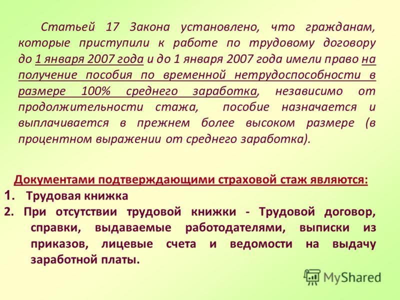 Статьей 17 Закона установлено, что гражданам, которые приступили к работе по трудовому договору до 1 января 2007 года и до 1 января 2007 года имели право на получение пособия по временной нетрудоспособности в размере 100% среднего заработка, независи