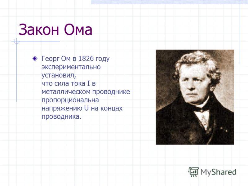 Закон Ома Георг Ом в 1826 году экспериментально установил, что сила тока I в металлическом проводнике пропорциональна напряжению U на концах проводника.