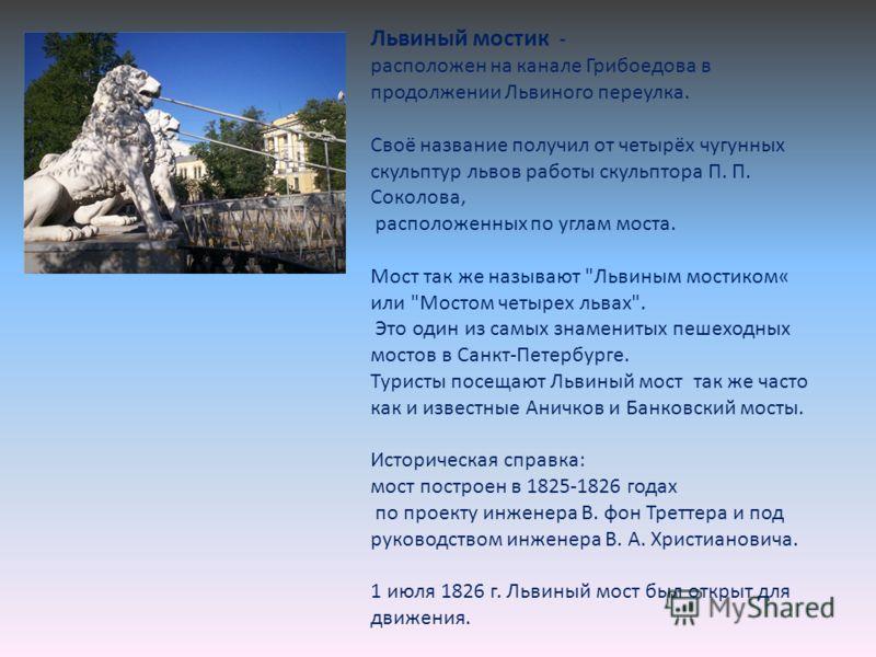 Львиный мостик - расположен на канале Грибоедова в продолжении Львиного переулка. Своё название получил от четырёх чугунных скульптур львов работы скульптора П. П. Соколова, расположенных по углам моста. Мост так же называют