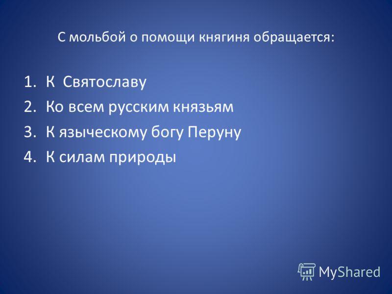 С мольбой о помощи княгиня обращается: 1.К Святославу 2.Ко всем русским князьям 3.К языческому богу Перуну 4.К силам природы