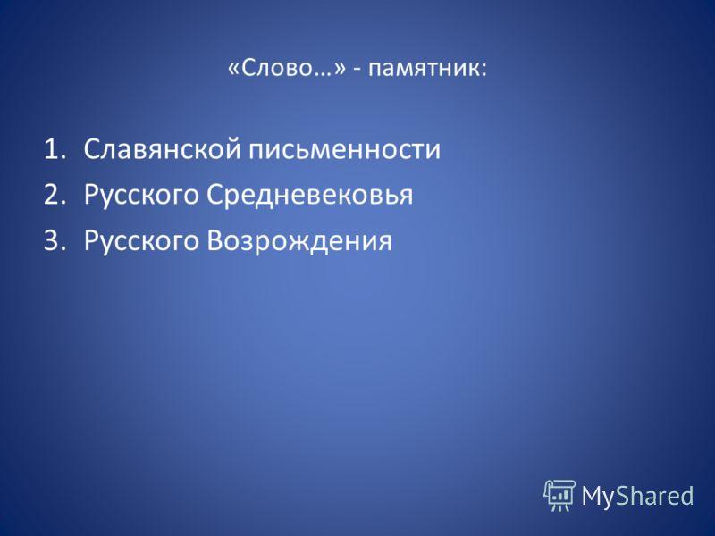 «Слово…» - памятник: 1.Славянской письменности 2.Русского Средневековья 3.Русского Возрождения