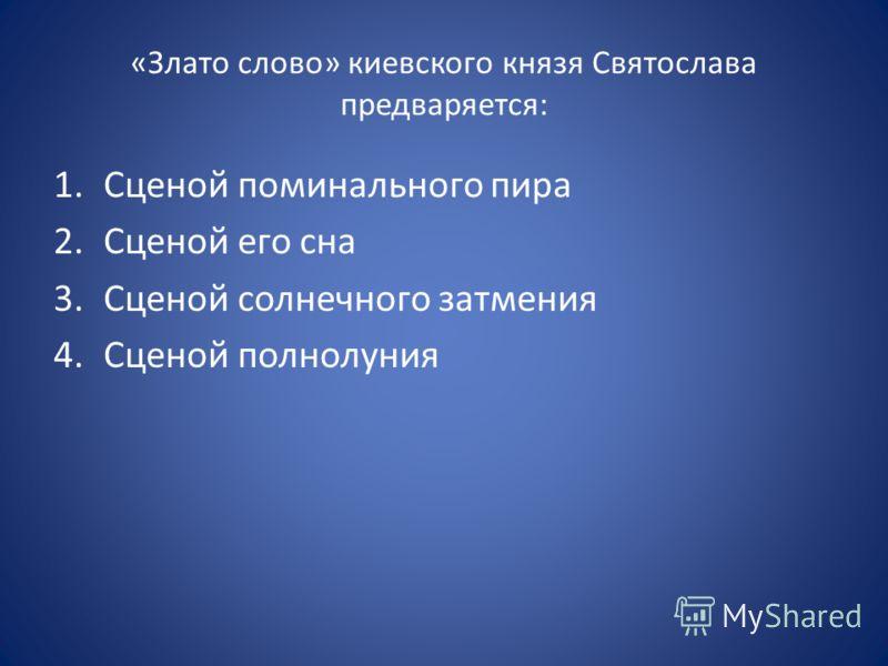 «Злато слово» киевского князя Святослава предваряется: 1.Сценой поминального пира 2.Сценой его сна 3.Сценой солнечного затмения 4.Сценой полнолуния