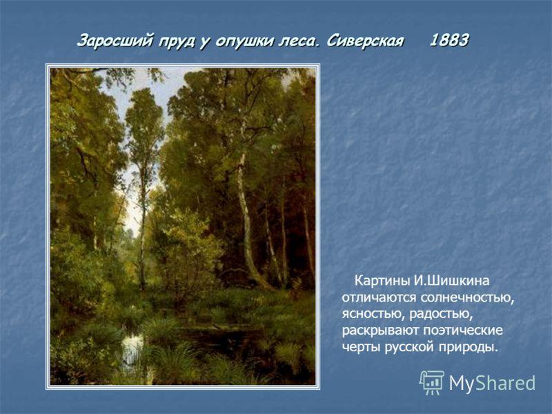 Заросший пруд у опушки леса. Сиверская 1883 Картины И.Шишкина отличаются солнечностью, ясностью, радостью, раскрывают поэтические черты русской природы.