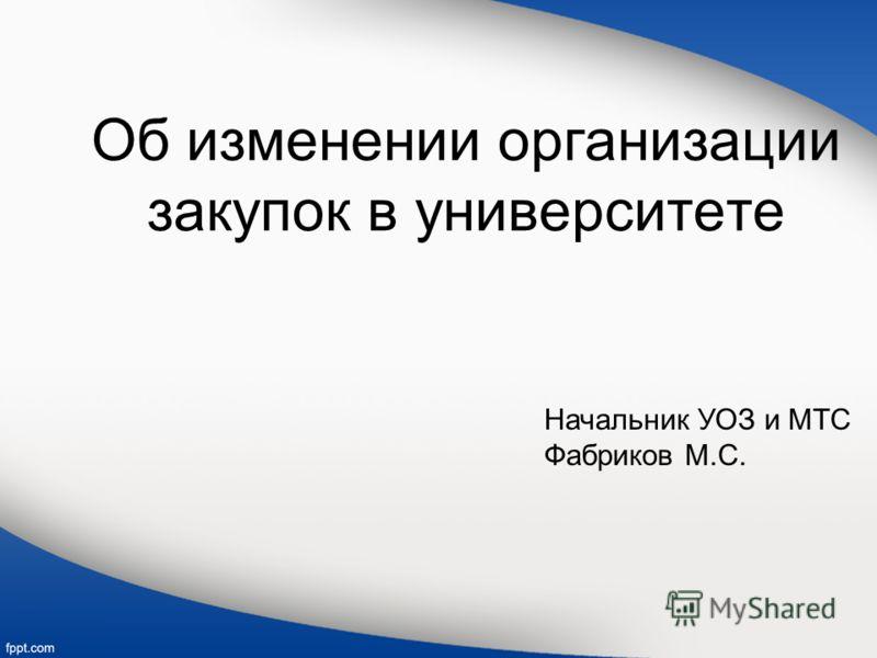 Об изменении организации закупок в университете Начальник УОЗ и МТС Фабриков М.С.