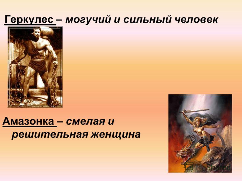 Геркулес – могучий и сильный человек Амазонка – смелая и решительная женщина