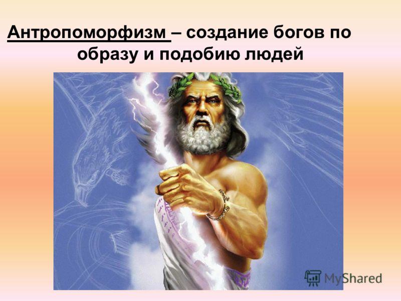 Антропоморфизм – создание богов по образу и подобию людей