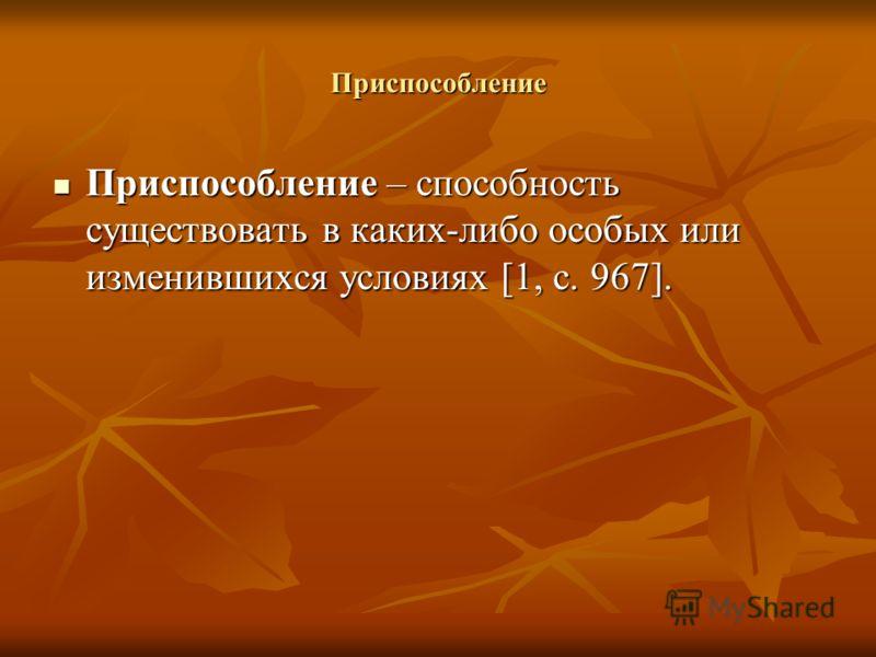 Приспособление Приспособление – способность существовать в каких-либо особых или изменившихся условиях [1, с. 967]. Приспособление – способность существовать в каких-либо особых или изменившихся условиях [1, с. 967].