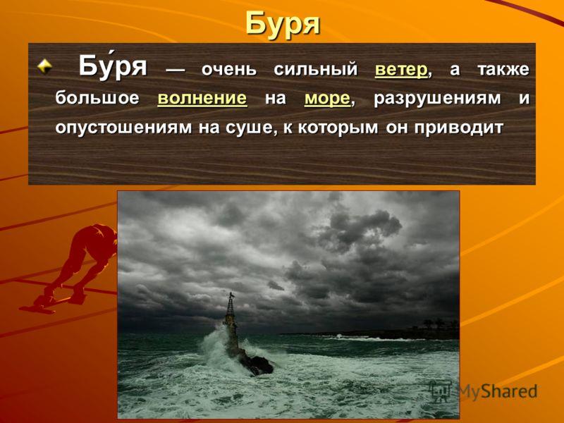 Буря Бу́ря очень сильный ветер, а также большое волнение на море, разрушениям и опустошениям на суше, к которым он приводит Бу́ря очень сильный ветер, а также большое волнение на море, разрушениям и опустошениям на суше, к которым он приводитветервол