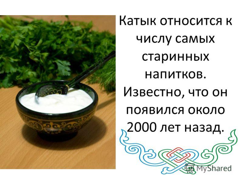 Катык относится к числу самых старинных напитков. Известно, что он появился около 2000 лет назад.