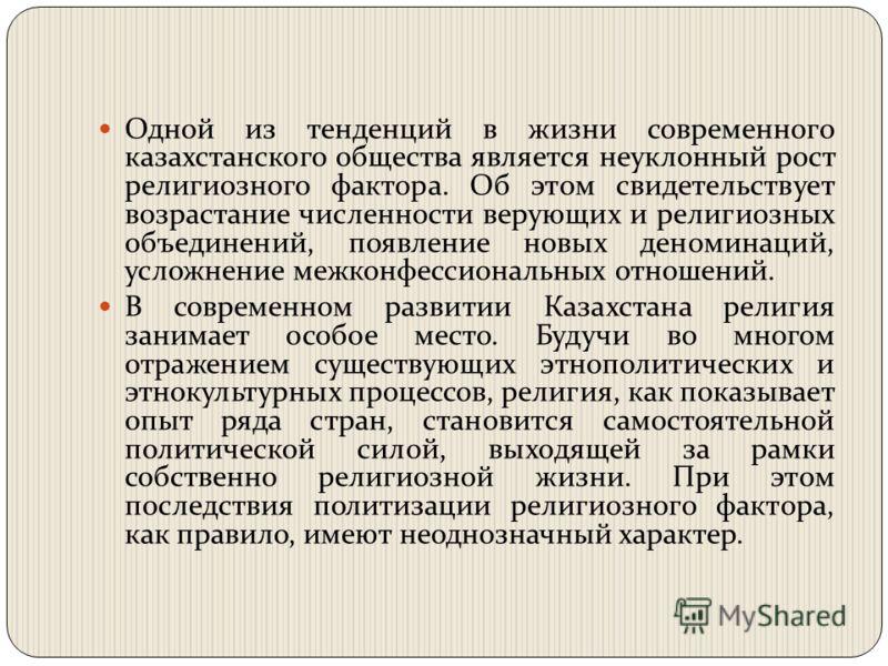 Одной из тенденций в жизни современного казахстанского общества является неуклонный рост религиозного фактора. Об этом свидетельствует возрастание численности верующих и религиозных объединений, появление новых деноминаций, усложнение межконфессионал