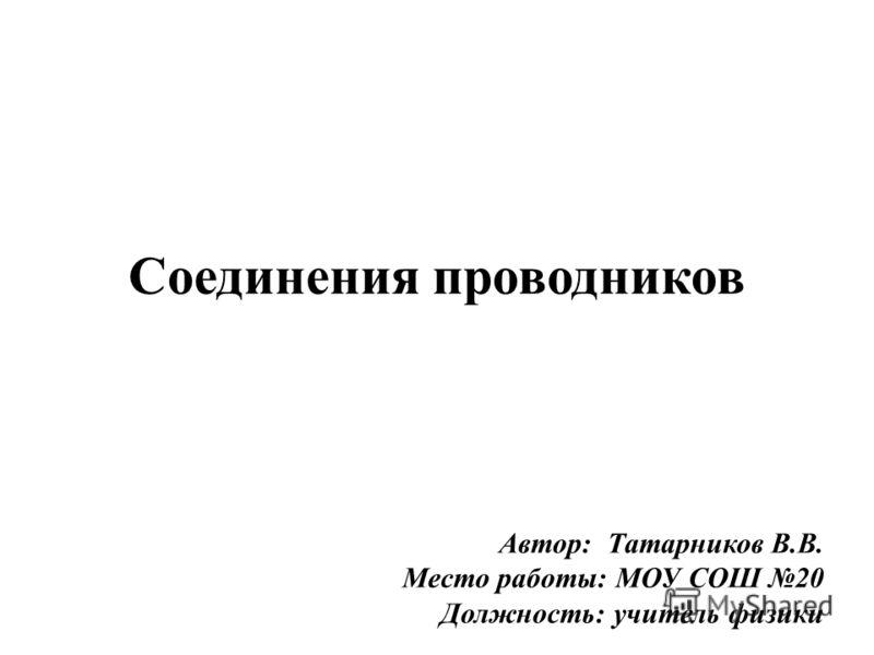 Соединения проводников Автор: Татарников В.В. Место работы: МОУ СОШ 20 Должность: учитель физики