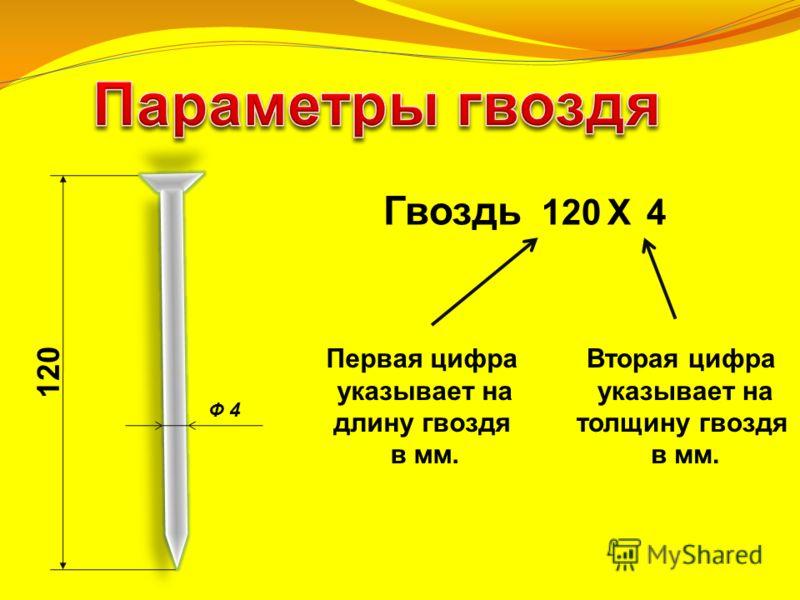 Ф 4 120 Гвоздь 120 Х 4 Первая цифра указывает на длину гвоздя в мм. Вторая цифра указывает на толщину гвоздя в мм.