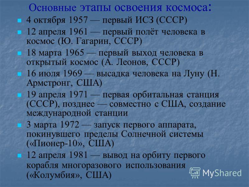 Основные этапы освоения космоса : 4 октября 1957 первый ИСЗ (СССР) 12 апреля 1961 первый полёт человека в космос (Ю. Гагарин, СССР) 18 марта 1965 первый выход человека в открытый космос (А. Леонов, СССР) 16 июля 1969 высадка человека на Луну (Н. Армс