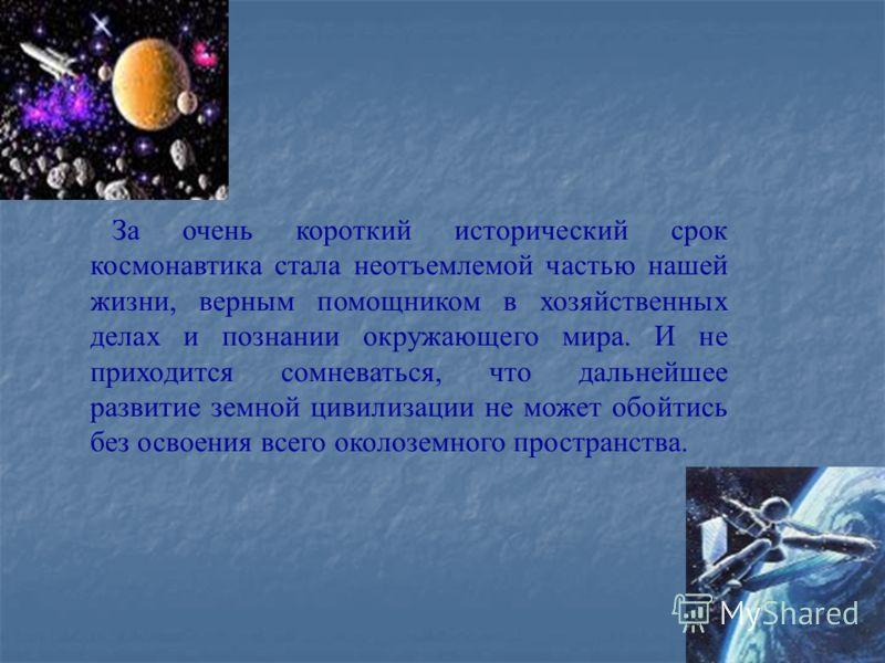 За очень короткий исторический срок космонавтика стала неотъемлемой частью нашей жизни, верным помощником в хозяйственных делах и познании окружающего мира. И не приходится сомневаться, что дальнейшее развитие земной цивилизации не может обойтись без
