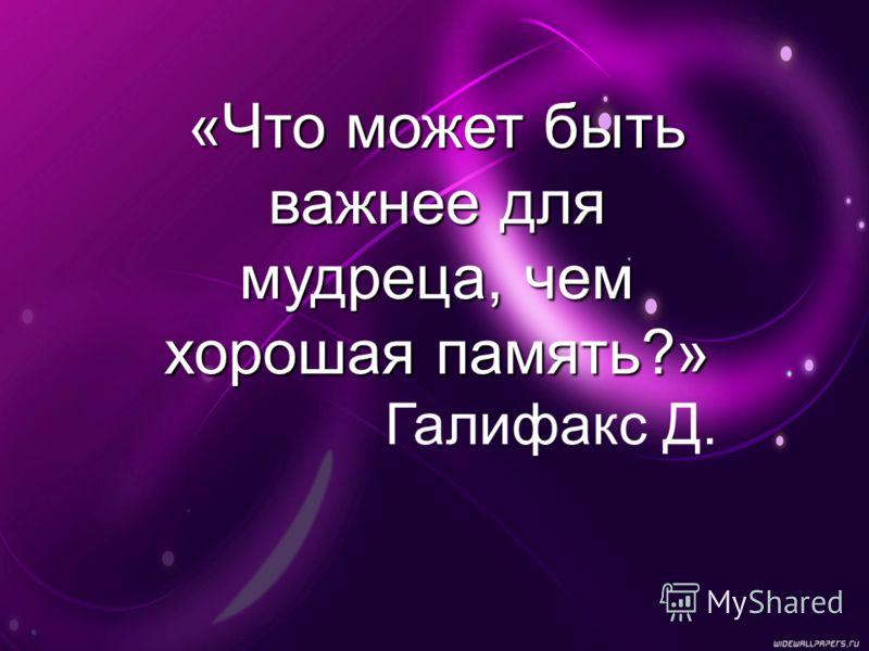 «Что может быть важнее для мудреца, чем хорошая память?» Галифакс Д.