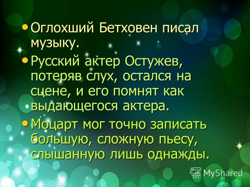 Оглохший Бетховен писал музыку. Оглохший Бетховен писал музыку. Русский актер Остужев, потеряв слух, остался на сцене, и его помнят как выдающегося актера. Русский актер Остужев, потеряв слух, остался на сцене, и его помнят как выдающегося актера. Мо
