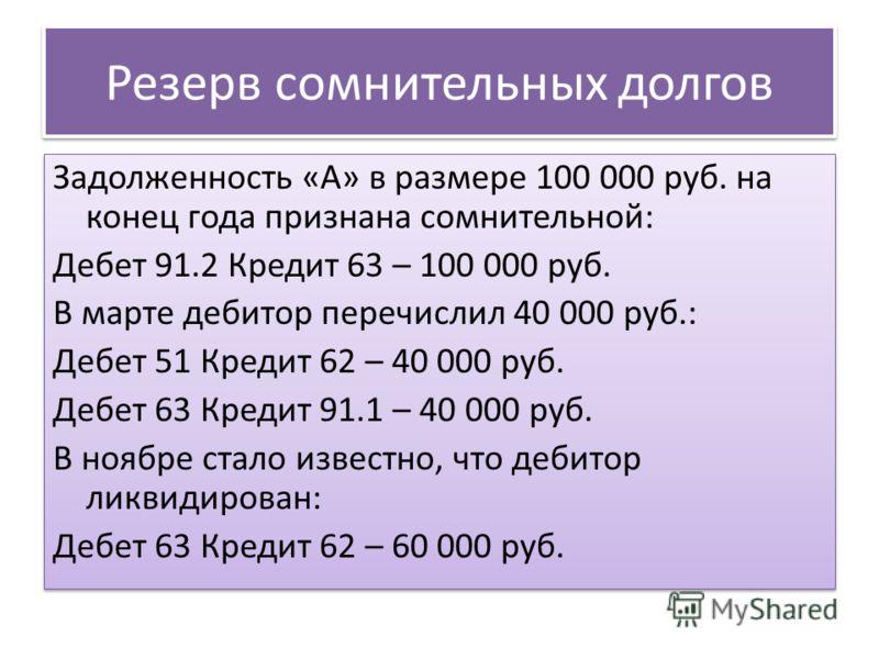 Резерв сомнительных долгов Задолженность «А» в размере 100 000 руб. на конец года признана сомнительной: Дебет 91.2 Кредит 63 – 100 000 руб. В марте дебитор перечислил 40 000 руб.: Дебет 51 Кредит 62 – 40 000 руб. Дебет 63 Кредит 91.1 – 40 000 руб. В