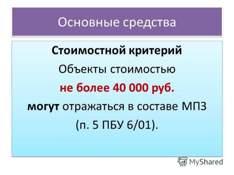 Основные средства Стоимостной критерий Объекты стоимостью не более 40 000 руб. могут отражаться в составе МПЗ (п. 5 ПБУ 6/01). Стоимостной критерий Объекты стоимостью не более 40 000 руб. могут отражаться в составе МПЗ (п. 5 ПБУ 6/01).