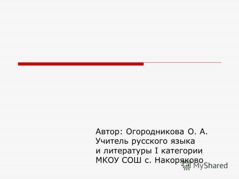Автор: Огородникова О. А. Учитель русского языка и литературы I категории МКОУ СОШ с. Накоряково
