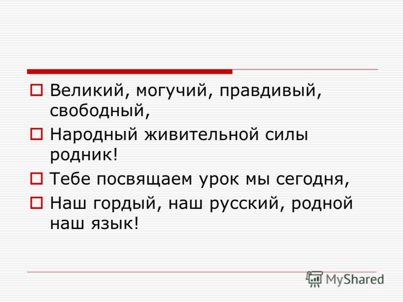 Великий, могучий, правдивый, свободный, Народный живительной силы родник! Тебе посвящаем урок мы сегодня, Наш гордый, наш русский, родной наш язык!