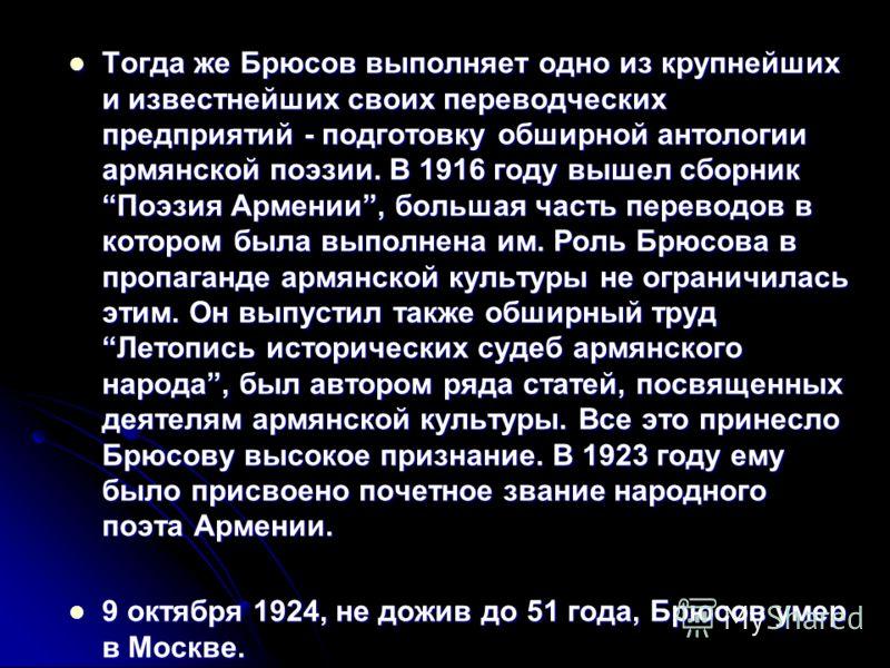 Тогда же Брюсов выполняет одно из крупнейших и известнейших своих переводческих предприятий - подготовку обширной антологии армянской поэзии. В 1916 году вышел сборник Поэзия Армении, большая часть переводов в котором была выполнена им. Роль Брюсова