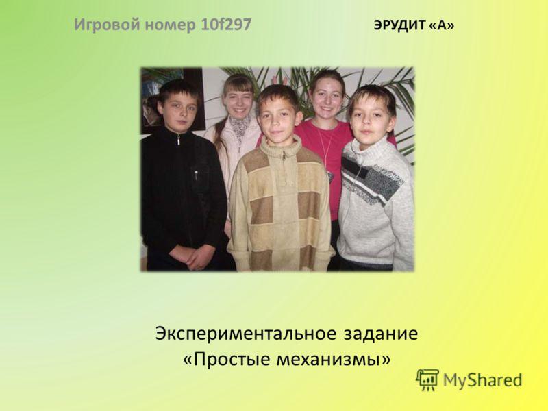 Экспериментальное задание «Простые механизмы» Игровой номер 10f297 ЭРУДИТ «А»