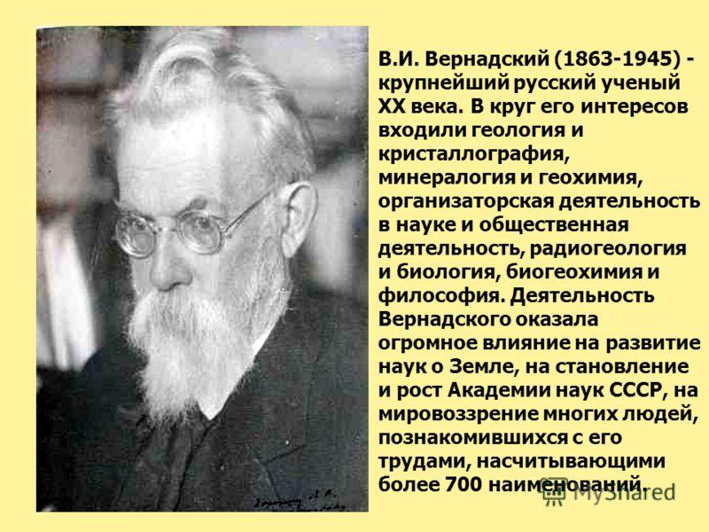 В.И. Вернадский (1863-1945) - крупнейший русский ученый XX века. В круг его интересов входили геология и кристаллография, минералогия и геохимия, организаторская деятельность в науке и общественная деятельность, радиогеология и биология, биогеохимия