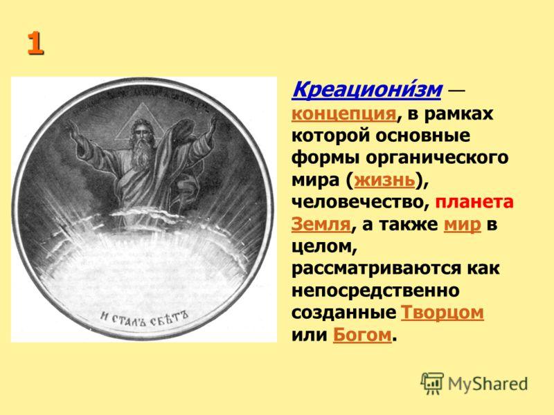 1 Креациони́зм концепция, в рамках которой основные формы органического мира (жизнь), человечество, планета Земля, а также мир в целом, рассматриваются как непосредственно созданные Творцом или Богом. концепцияжизнь ЗемлямирТворцомБогом