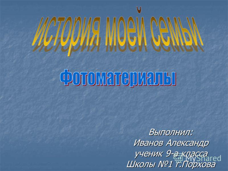 Выполнил: Иванов Александр ученик 9-а класса Школы 1 г.Порхова
