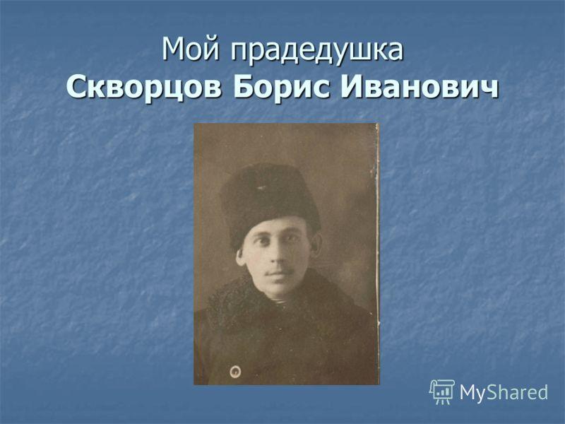 Мой прадедушка Скворцов Борис Иванович