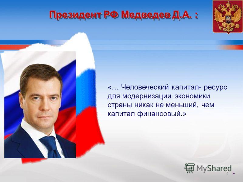 Президент РФ Медведев Д.А. : «… Человеческий капитал- ресурс для модернизации экономики страны никак не меньший, чем капитал финансовый.» 2 »