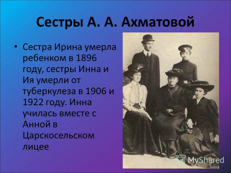 Сестры А. А. Ахматовой Сестра Ирина умерла ребенком в 1896 году, сестры Инна и Ия умерли от туберкулеза в 1906 и 1922 году. Инна училась вместе с Анной в Царскосельском лицее